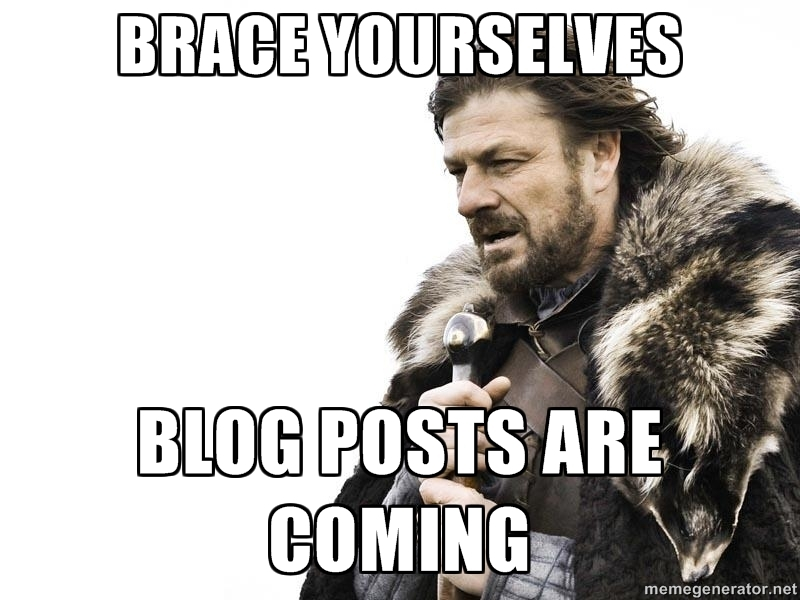 Brace yourselves. Blog posts are coming